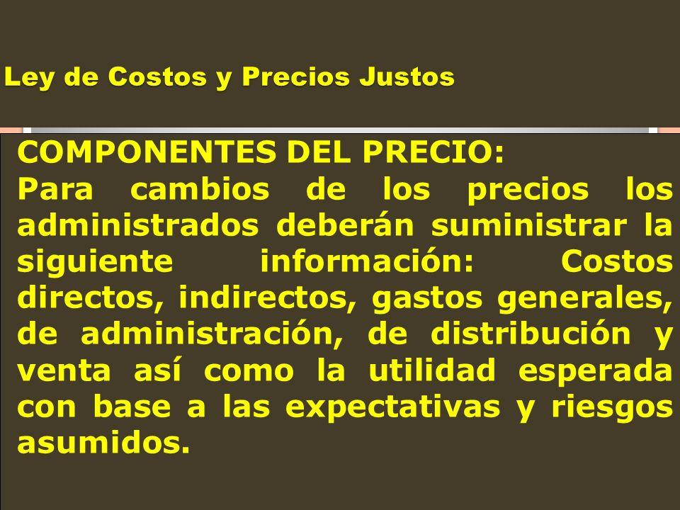 Ley de Costos y Precios Justos COMPONENTES DEL PRECIO: Para cambios de los precios los administrados deberán suministrar la siguiente información: Cos