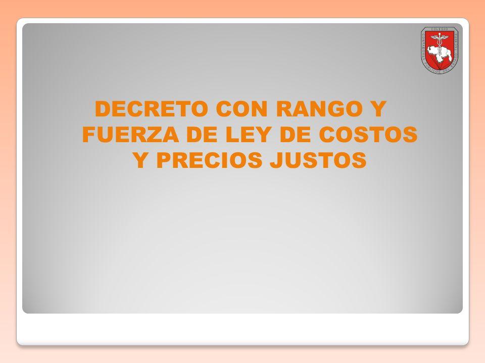 DECRETO CON RANGO Y FUERZA DE LEY DE COSTOS Y PRECIOS JUSTOS DECRETO CON RANGO Y FUERZA DE LEY DE COSTOS Y PRECIOS JUSTOS El 18 de julio de 2011 se publicó en la Gaceta Oficial Ordinaria N° 39.725, el Decreto N° 8.331 mediante el cual se dicta el Decreto con Rango, Valor y Fuerza de la Ley de Costos y Precios Justos.