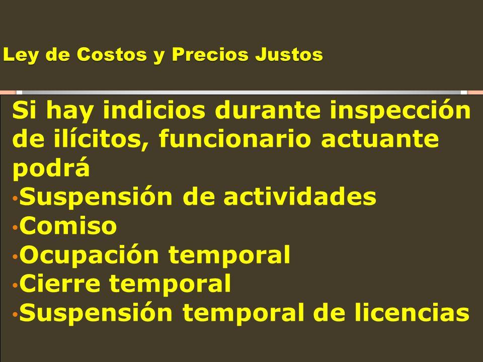 Ley de Costos y Precios Justos Si hay indicios durante inspección de ilícitos, funcionario actuante podrá Suspensión de actividades Comiso Ocupación t