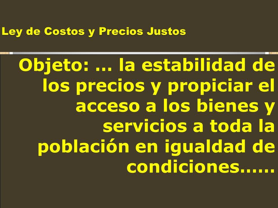 Ley de Costos y Precios Justos Objeto: … la estabilidad de los precios y propiciar el acceso a los bienes y servicios a toda la población en igualdad