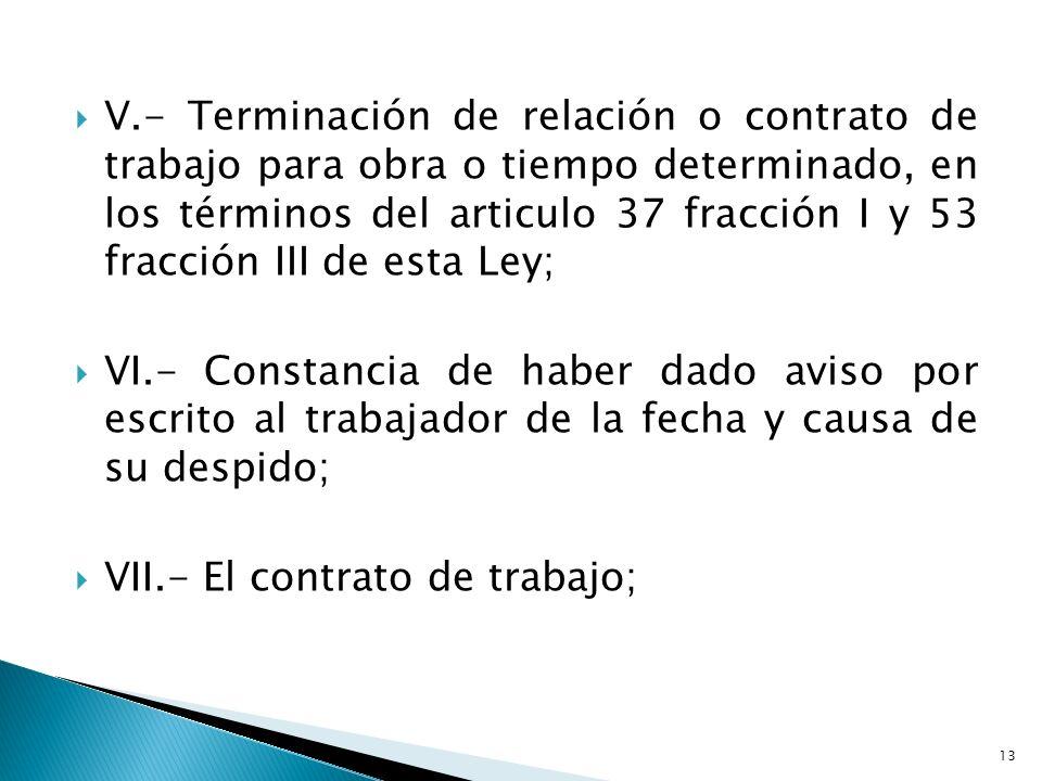 V.- Terminación de relación o contrato de trabajo para obra o tiempo determinado, en los términos del articulo 37 fracción I y 53 fracción III de esta
