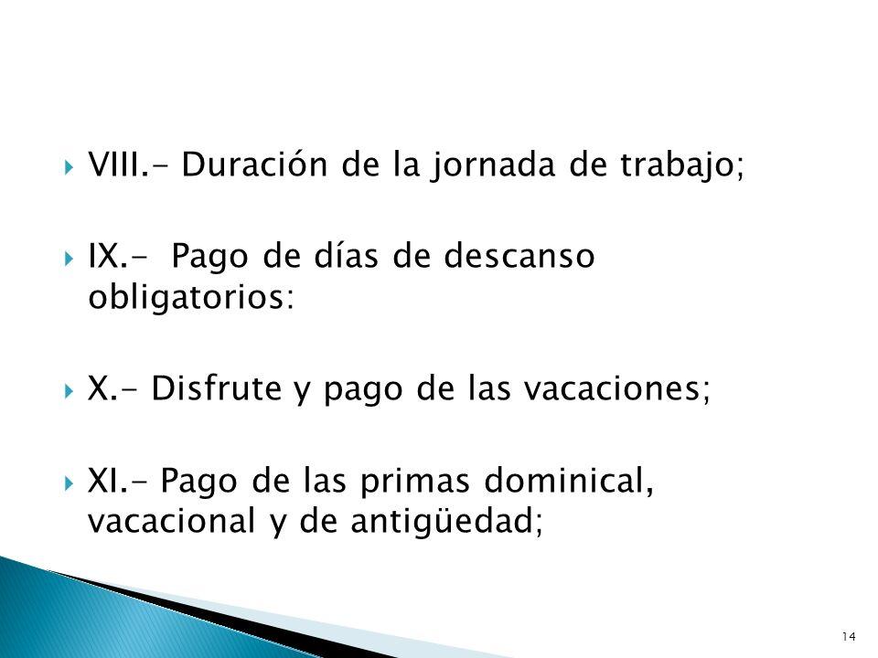 VIII.- Duración de la jornada de trabajo; IX.- Pago de días de descanso obligatorios: X.- Disfrute y pago de las vacaciones; XI.- Pago de las primas d