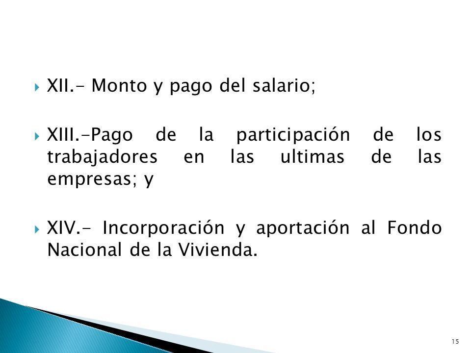 XII.- Monto y pago del salario; XIII.-Pago de la participación de los trabajadores en las ultimas de las empresas; y XIV.- Incorporación y aportación