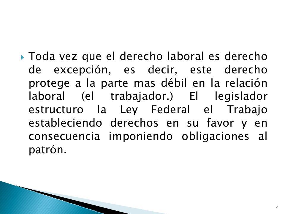 Toda vez que el derecho laboral es derecho de excepción, es decir, este derecho protege a la parte mas débil en la relación laboral (el trabajador.) E