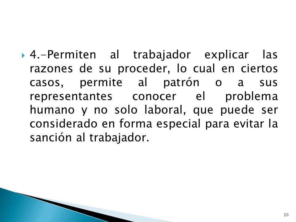 4.-Permiten al trabajador explicar las razones de su proceder, lo cual en ciertos casos, permite al patrón o a sus representantes conocer el problema