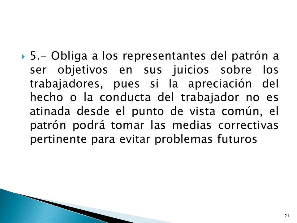 5.- Obliga a los representantes del patrón a ser objetivos en sus juicios sobre los trabajadores, pues si la apreciación del hecho o la conducta del t