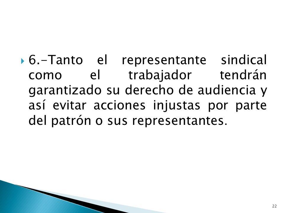 6.-Tanto el representante sindical como el trabajador tendrán garantizado su derecho de audiencia y así evitar acciones injustas por parte del patrón