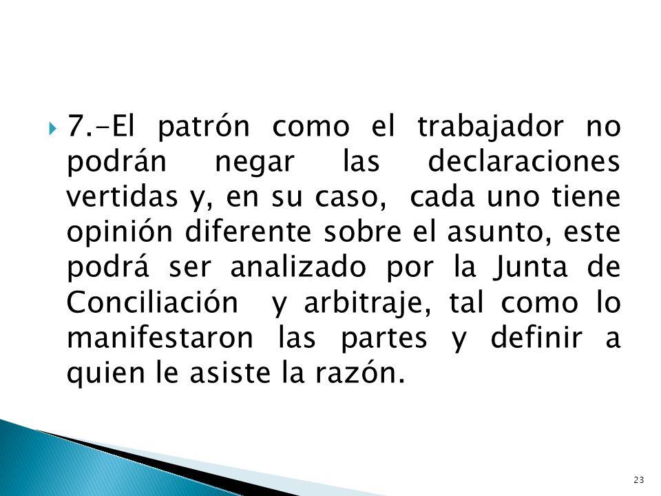 7.-El patrón como el trabajador no podrán negar las declaraciones vertidas y, en su caso, cada uno tiene opinión diferente sobre el asunto, este podrá