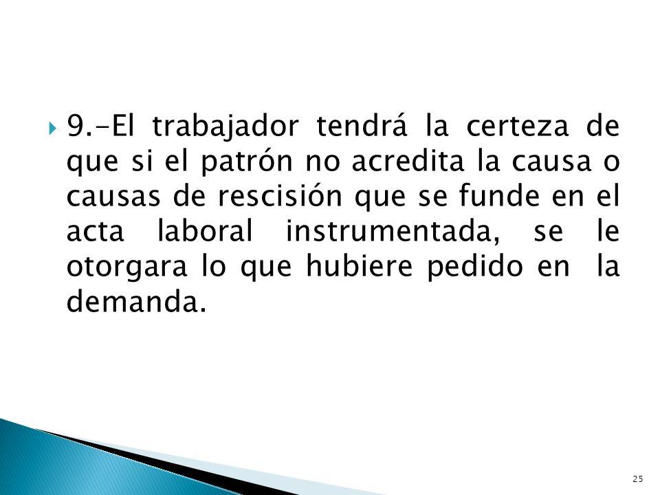 9.-El trabajador tendrá la certeza de que si el patrón no acredita la causa o causas de rescisión que se funde en el acta laboral instrumentada, se le