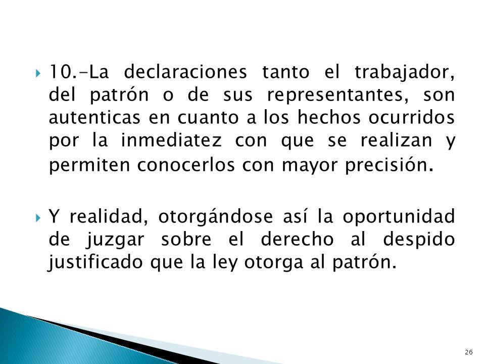 10.-La declaraciones tanto el trabajador, del patrón o de sus representantes, son autenticas en cuanto a los hechos ocurridos por la inmediatez con qu
