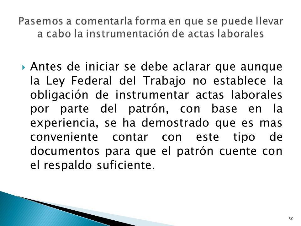 Antes de iniciar se debe aclarar que aunque la Ley Federal del Trabajo no establece la obligación de instrumentar actas laborales por parte del patrón