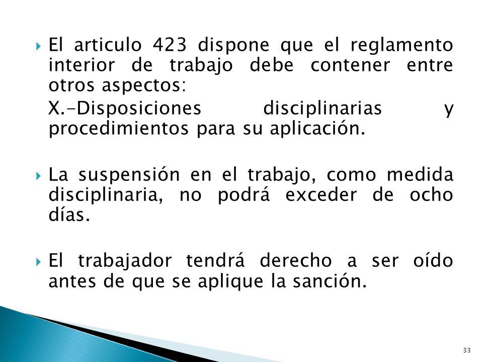 El articulo 423 dispone que el reglamento interior de trabajo debe contener entre otros aspectos: X.-Disposiciones disciplinarias y procedimientos par