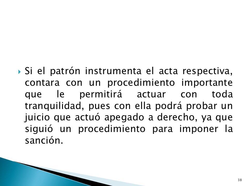 Si el patrón instrumenta el acta respectiva, contara con un procedimiento importante que le permitirá actuar con toda tranquilidad, pues con ella podr