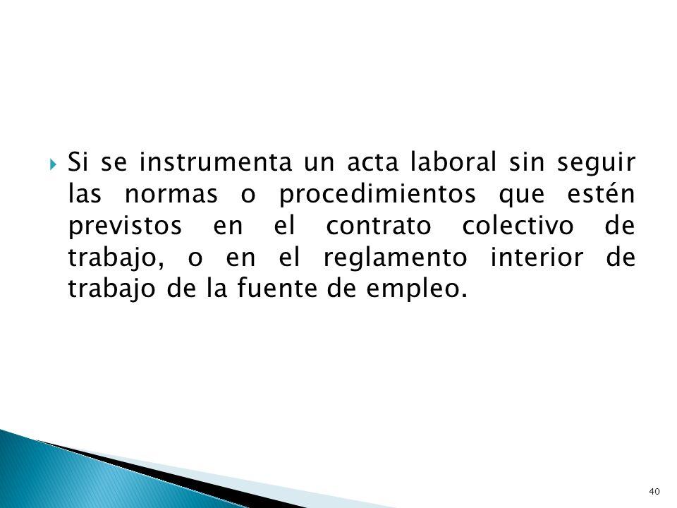 Si se instrumenta un acta laboral sin seguir las normas o procedimientos que estén previstos en el contrato colectivo de trabajo, o en el reglamento i