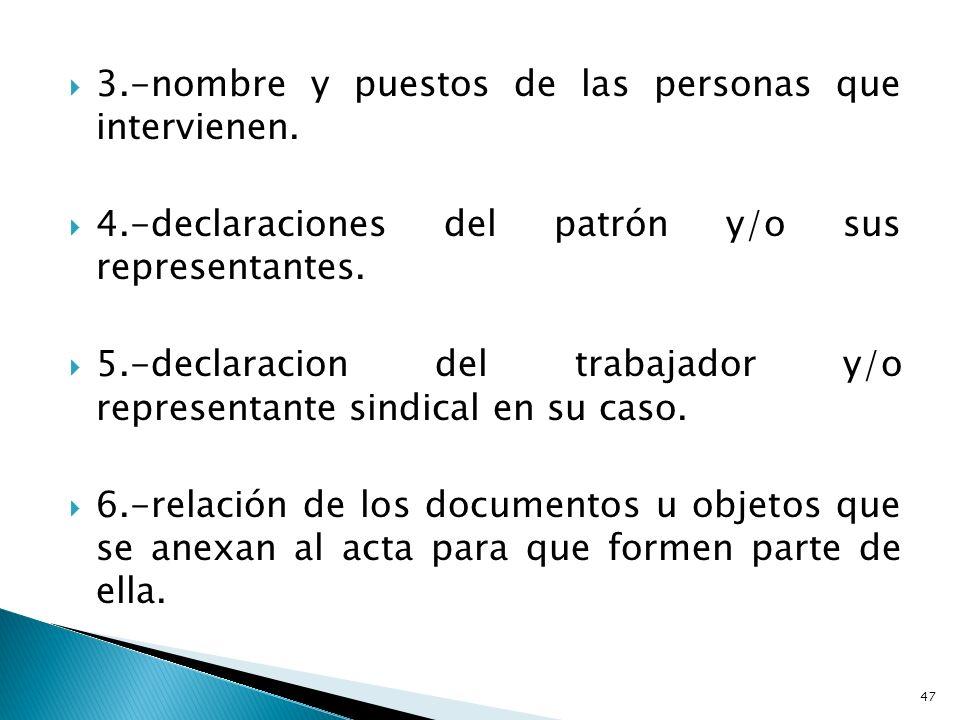 3.-nombre y puestos de las personas que intervienen. 4.-declaraciones del patrón y/o sus representantes. 5.-declaracion del trabajador y/o representan