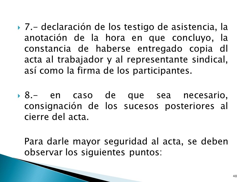 7.- declaración de los testigo de asistencia, la anotación de la hora en que concluyo, la constancia de haberse entregado copia dl acta al trabajador