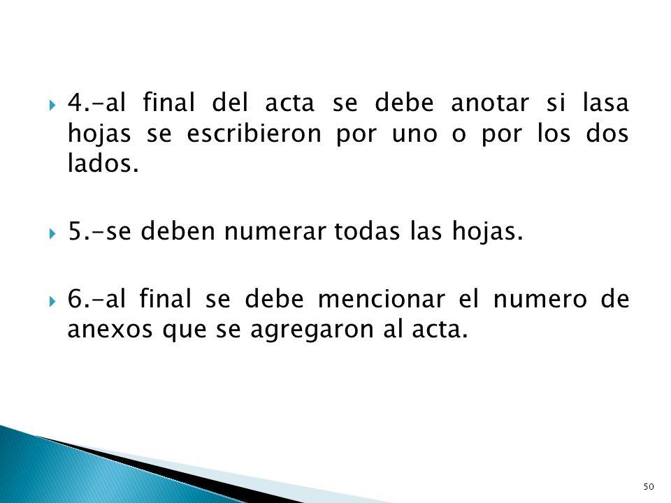 4.-al final del acta se debe anotar si lasa hojas se escribieron por uno o por los dos lados. 5.-se deben numerar todas las hojas. 6.-al final se debe