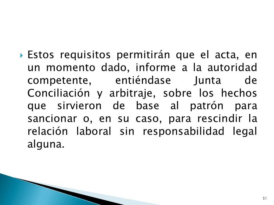 Estos requisitos permitirán que el acta, en un momento dado, informe a la autoridad competente, entiéndase Junta de Conciliación y arbitraje, sobre lo