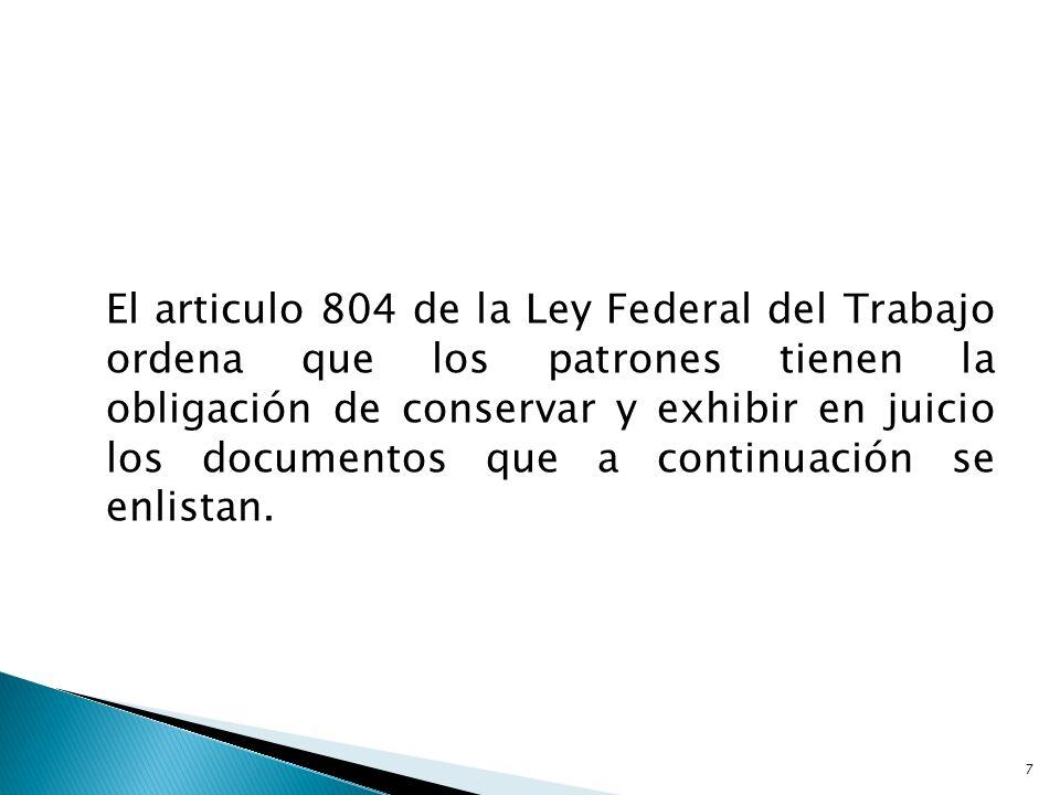 El articulo 804 de la Ley Federal del Trabajo ordena que los patrones tienen la obligación de conservar y exhibir en juicio los documentos que a conti
