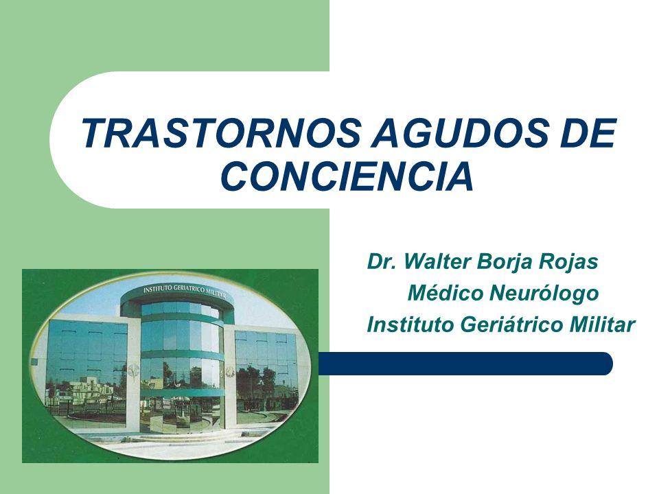 TRASTORNOS AGUDOS DE CONCIENCIA Dr. Walter Borja Rojas Médico Neurólogo Instituto Geriátrico Militar