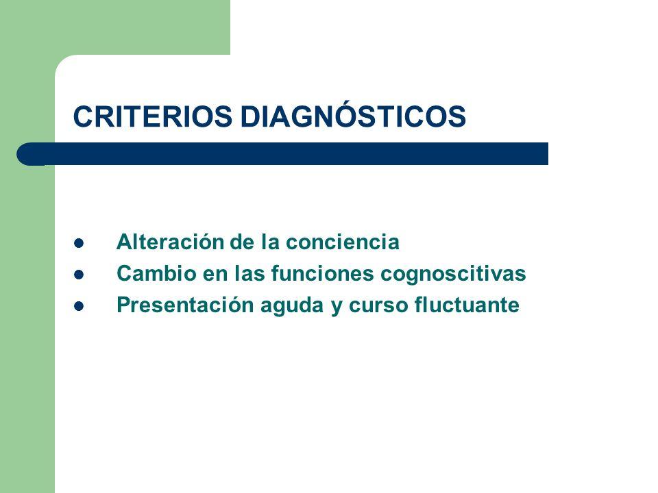 CRITERIOS DIAGNÓSTICOS Alteración de la conciencia Cambio en las funciones cognoscitivas Presentación aguda y curso fluctuante