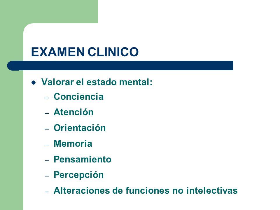 EXAMEN CLINICO Valorar el estado mental: – Conciencia – Atención – Orientación – Memoria – Pensamiento – Percepción – Alteraciones de funciones no int