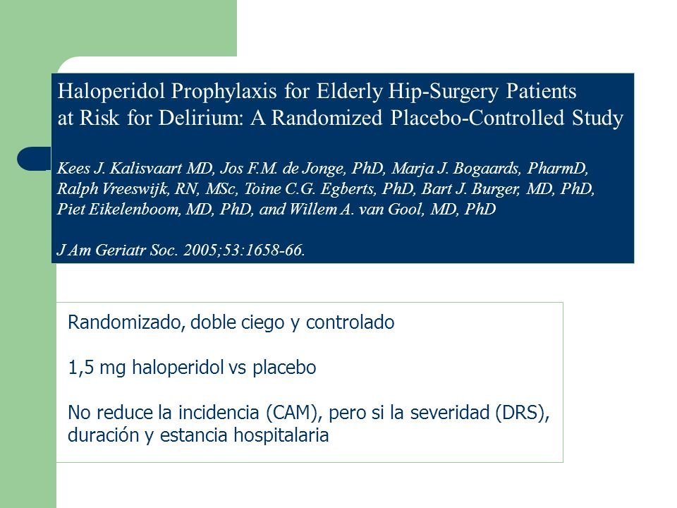 Haloperidol Prophylaxis for Elderly Hip-Surgery Patients at Risk for Delirium: A Randomized Placebo-Controlled Study Kees J. Kalisvaart MD, Jos F.M. d
