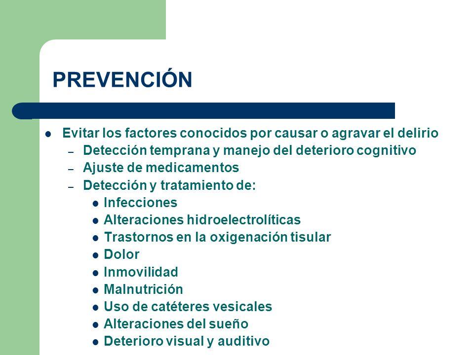 PREVENCIÓN Evitar los factores conocidos por causar o agravar el delirio – Detección temprana y manejo del deterioro cognitivo – Ajuste de medicamento