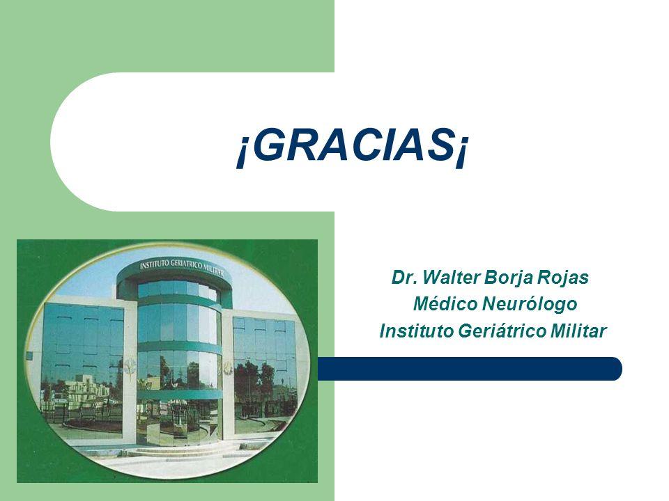¡GRACIAS¡ Dr. Walter Borja Rojas Médico Neurólogo Instituto Geriátrico Militar