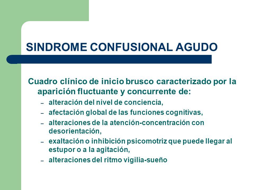 SINDROME CONFUSIONAL AGUDO Cuadro clínico de inicio brusco caracterizado por la aparición fluctuante y concurrente de: – alteración del nivel de conci