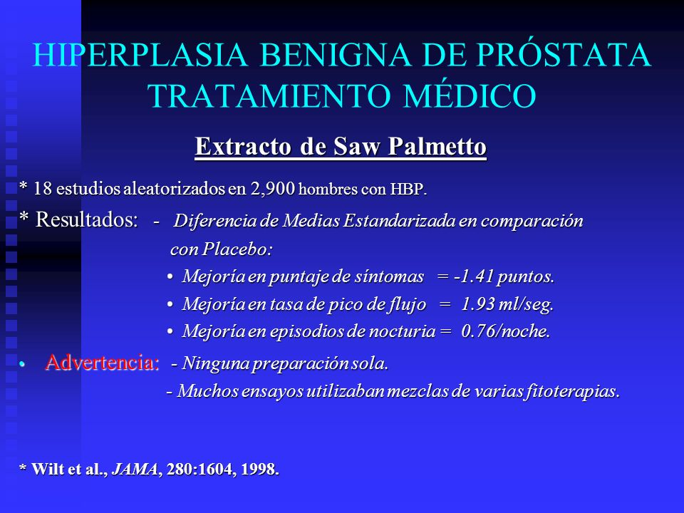 HIPERPLASIA BENIGNA DE PRÓSTATA TRATAMIENTO MÉDICO Extracto de Saw Palmetto * 18 estudios aleatorizados en 2,900 hombres con HBP. * Resultados: - Dife