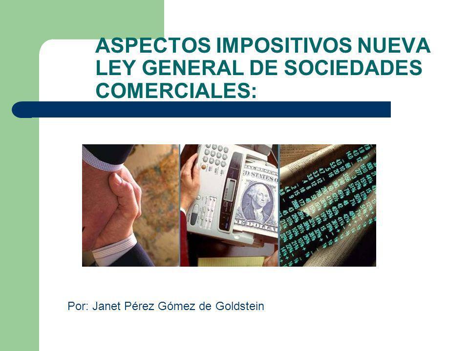 Por: Janet Pérez Gómez de Goldstein ASPECTOS IMPOSITIVOS NUEVA LEY GENERAL DE SOCIEDADES COMERCIALES: