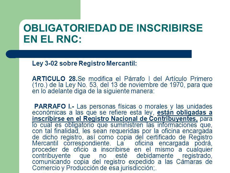 OBLIGATORIEDAD DE INSCRIBIRSE EN EL RNC: Ley 3-02 sobre Registro Mercantil: ARTICULO 28.Se modifica el Párrafo I del Artículo Primero (1ro.) de la Ley
