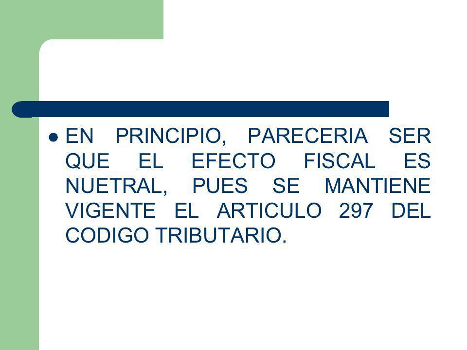 EN PRINCIPIO, PARECERIA SER QUE EL EFECTO FISCAL ES NUETRAL, PUES SE MANTIENE VIGENTE EL ARTICULO 297 DEL CODIGO TRIBUTARIO.
