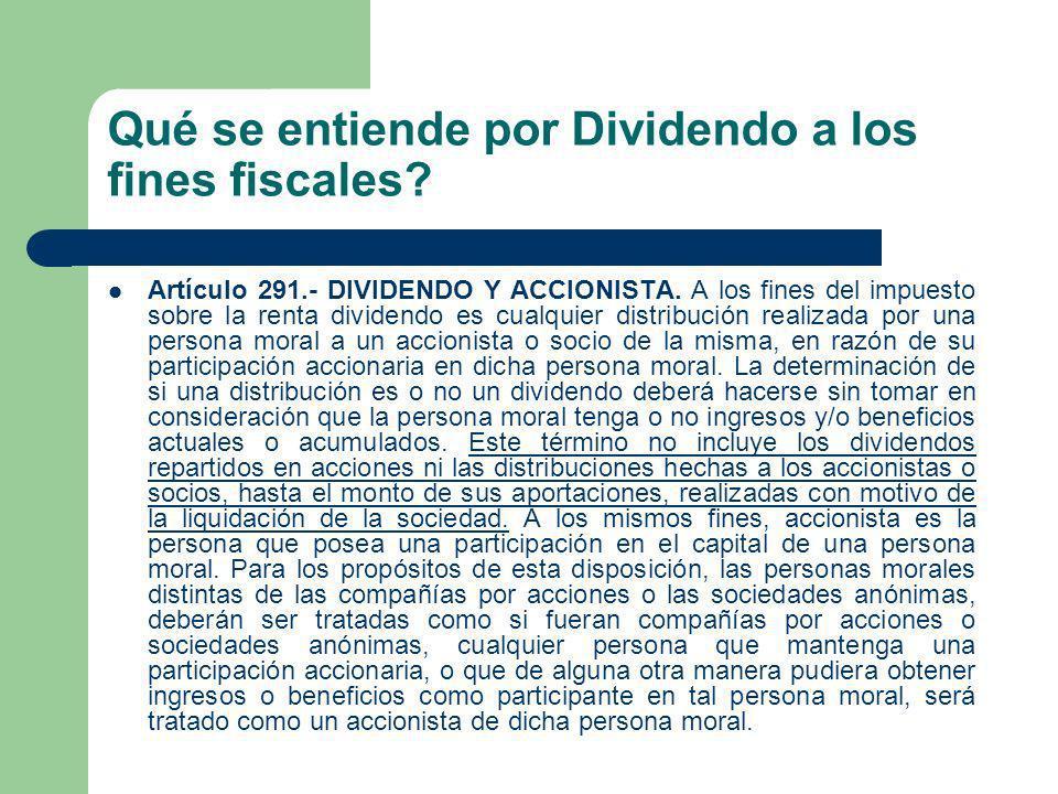 Qué se entiende por Dividendo a los fines fiscales? Artículo 291.- DIVIDENDO Y ACCIONISTA. A los fines del impuesto sobre la renta dividendo es cualqu