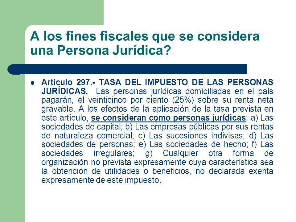 A los fines fiscales que se considera una Persona Jurídica? Artículo 297.- TASA DEL IMPUESTO DE LAS PERSONAS JURÍDICAS. Las personas jurídicas domicil