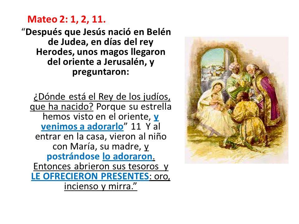 Mateo 2: 1, 2, 11. Después que Jesús nació en Belén de Judea, en días del rey Herodes, unos magos llegaron del oriente a Jerusalén, y preguntaron: ¿Dó