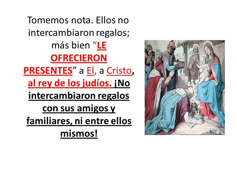 Tomemos nota. Ellos no intercambiaron regalos; más bien LE OFRECIERON PRESENTES a El, a Cristo, al rey de los judíos. ¡No intercambiaron regalos con s