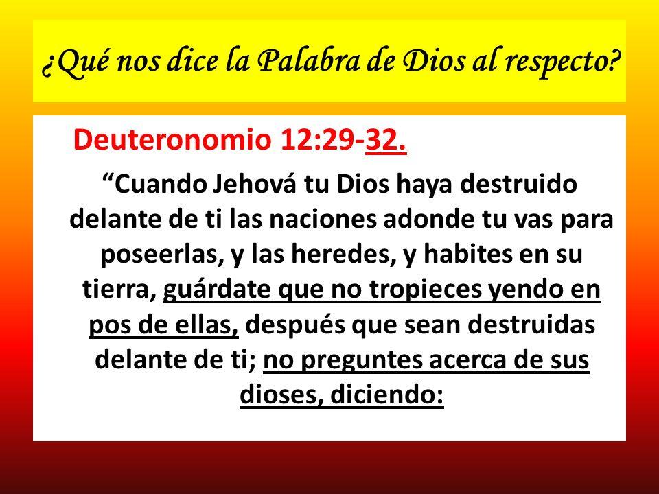 ¿Qué nos dice la Palabra de Dios al respecto? Deuteronomio 12:29-32. Cuando Jehová tu Dios haya destruido delante de ti las naciones adonde tu vas par