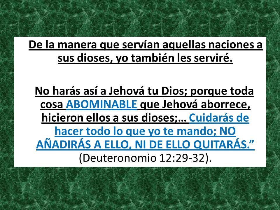 De la manera que servían aquellas naciones a sus dioses, yo también les serviré. No harás así a Jehová tu Dios; porque toda cosa ABOMINABLE que Jehová