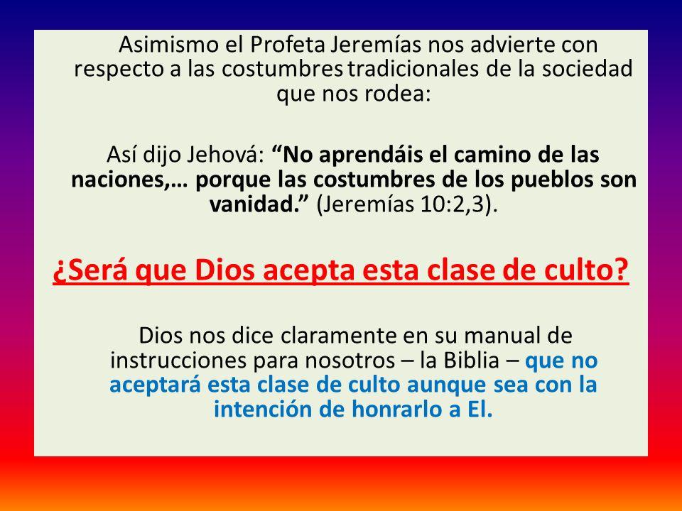 Asimismo el Profeta Jeremías nos advierte con respecto a las costumbres tradicionales de la sociedad que nos rodea: Así dijo Jehová: No aprendáis el c