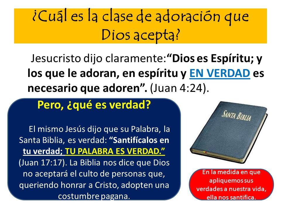 ¿Cuál es la clase de adoración que Dios acepta? Jesucristo dijo claramente:Dios es Espíritu; y los que le adoran, en espíritu y EN VERDAD es necesario