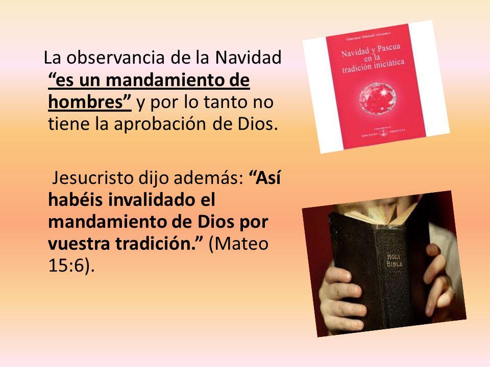 La observancia de la Navidad es un mandamiento de hombres y por lo tanto no tiene la aprobación de Dios. Jesucristo dijo además: Así habéis invalidado
