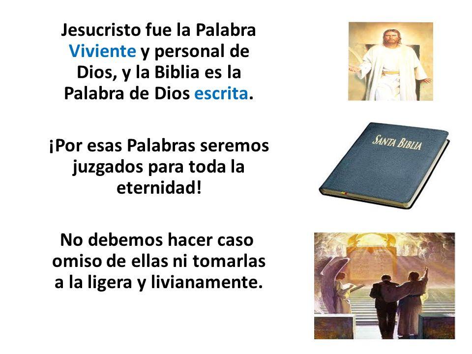 Jesucristo fue la Palabra Viviente y personal de Dios, y la Biblia es la Palabra de Dios escrita. ¡Por esas Palabras seremos juzgados para toda la ete