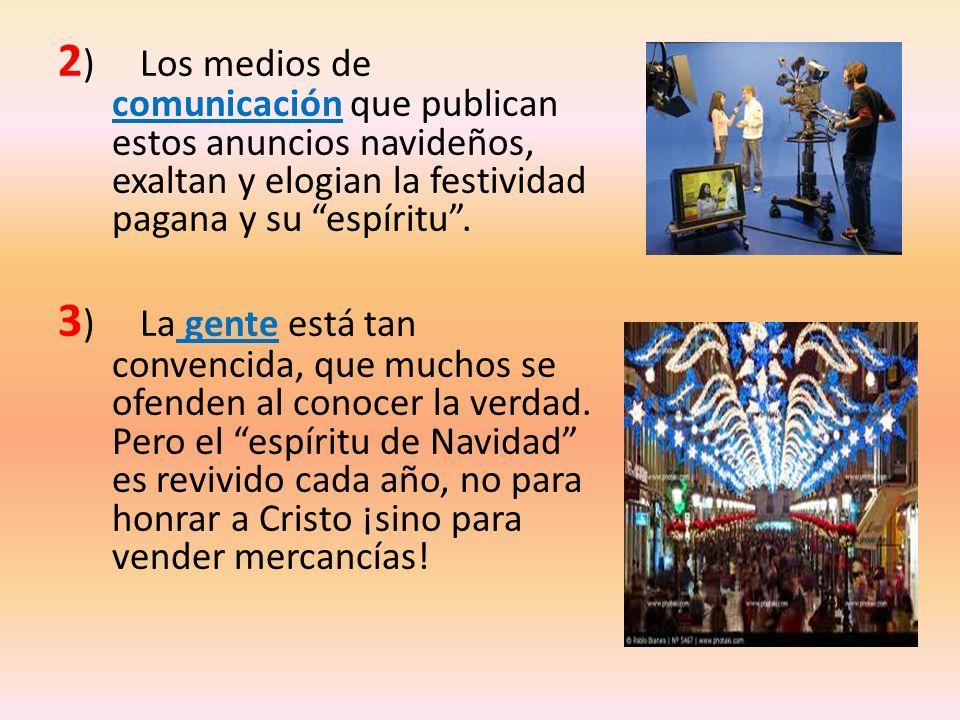 2 ) Los medios de comunicación que publican estos anuncios navideños, exaltan y elogian la festividad pagana y su espíritu. 3 ) La gente está tan conv