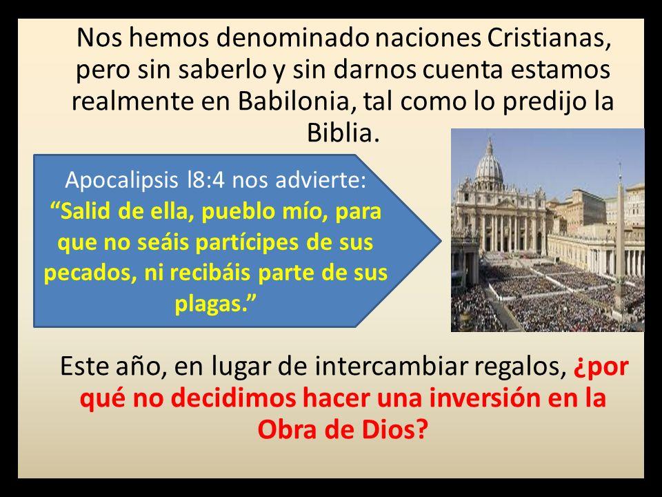 Nos hemos denominado naciones Cristianas, pero sin saberlo y sin darnos cuenta estamos realmente en Babilonia, tal como lo predijo la Biblia. Este año