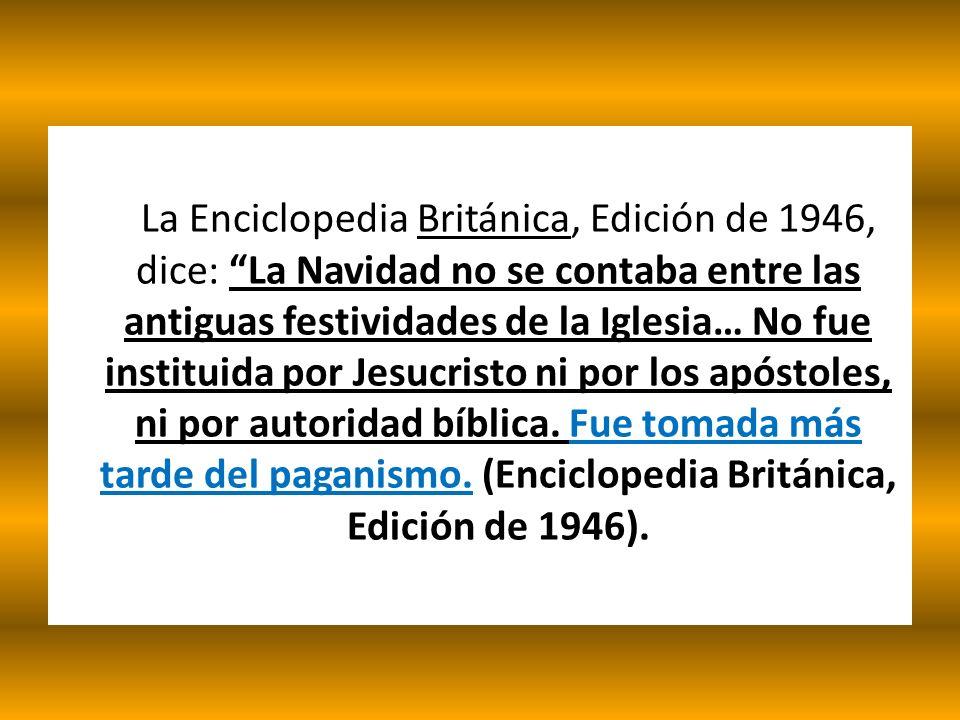 La Enciclopedia Británica, Edición de 1946, dice: La Navidad no se contaba entre las antiguas festividades de la Iglesia… No fue instituida por Jesucr