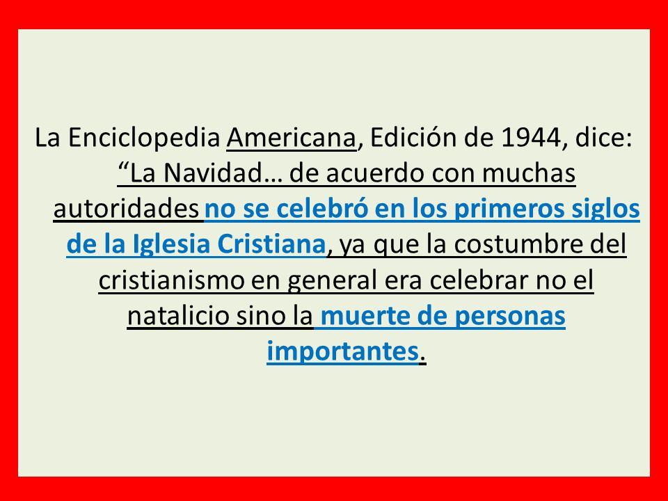 La Enciclopedia Americana, Edición de 1944, dice: La Navidad… de acuerdo con muchas autoridades no se celebró en los primeros siglos de la Iglesia Cri