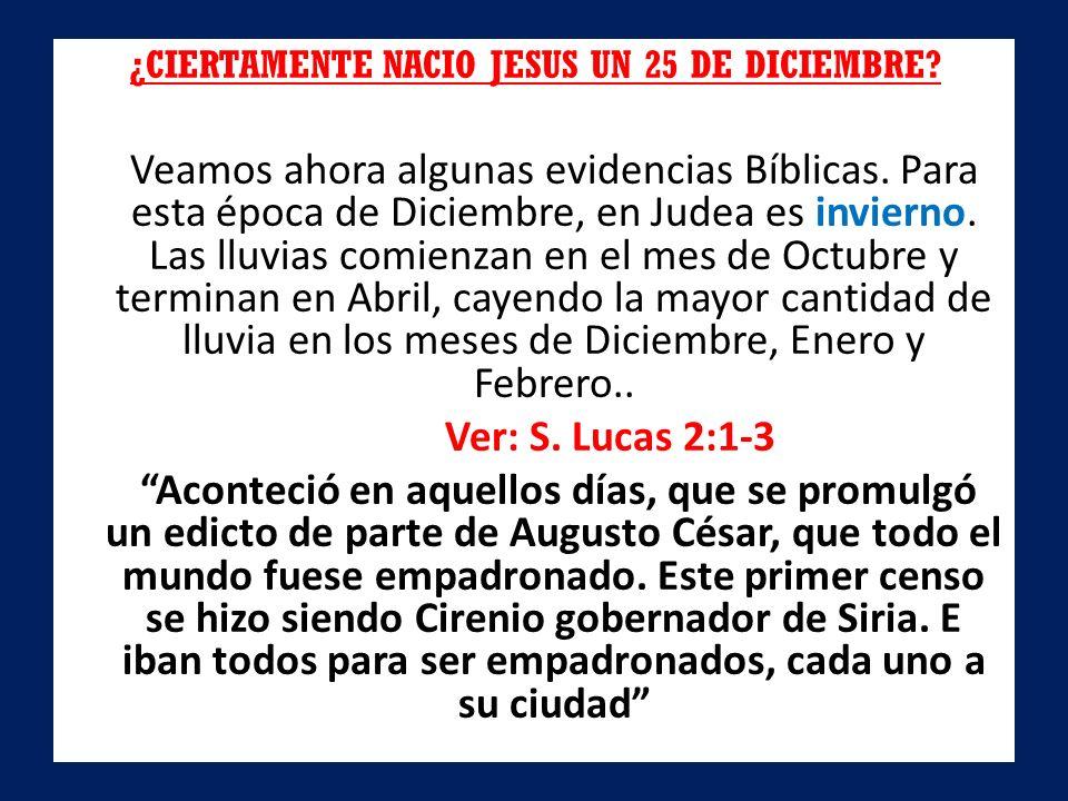 ¿CIERTAMENTE NACIO JESUS UN 25 DE DICIEMBRE? Veamos ahora algunas evidencias Bíblicas. Para esta época de Diciembre, en Judea es invierno. Las lluvias
