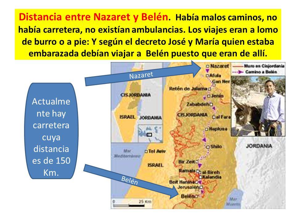 Distancia entre Nazaret y Belén. Había malos caminos, no había carretera, no existían ambulancias. Los viajes eran a lomo de burro o a pie: Y según el